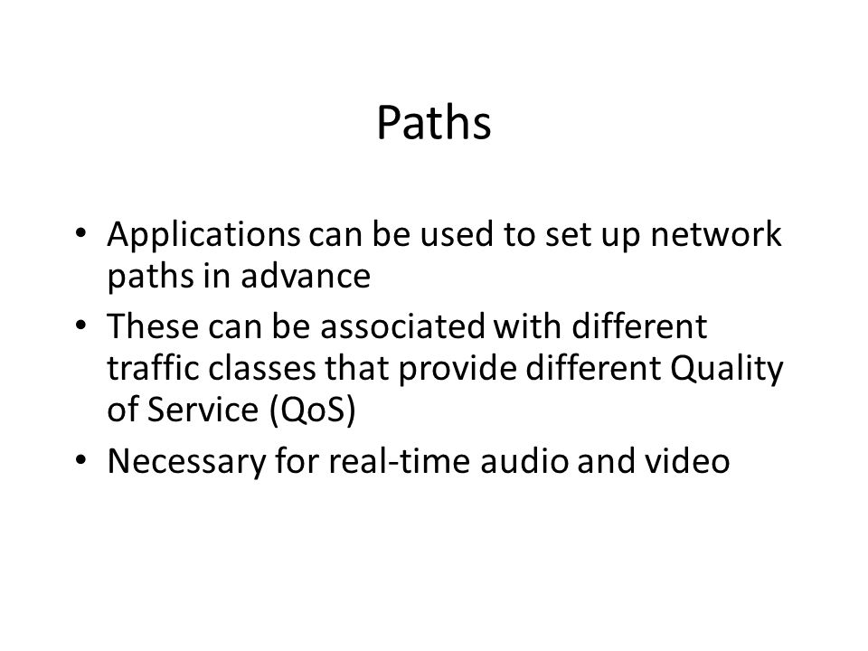 Paths Applications can be used to set up network paths in advance These can be associated with different traffic classes that provide different Quality of Service (QoS) Necessary for real-time audio and video