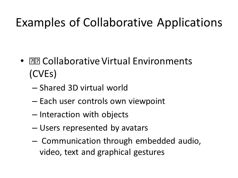 Examples of Collaborative Applications Collaborative Virtual Environments (CVEs) – Shared 3D virtual world – Each user controls own viewpoint – Interaction with objects – Users represented by avatars – Communication through embedded audio, video, text and graphical gestures