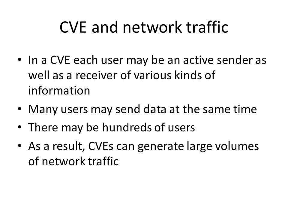 CVE and network traffic In a CVE each user may be an active sender as well as a receiver of various kinds of information Many users may send data at the same time There may be hundreds of users As a result, CVEs can generate large volumes of network traffic