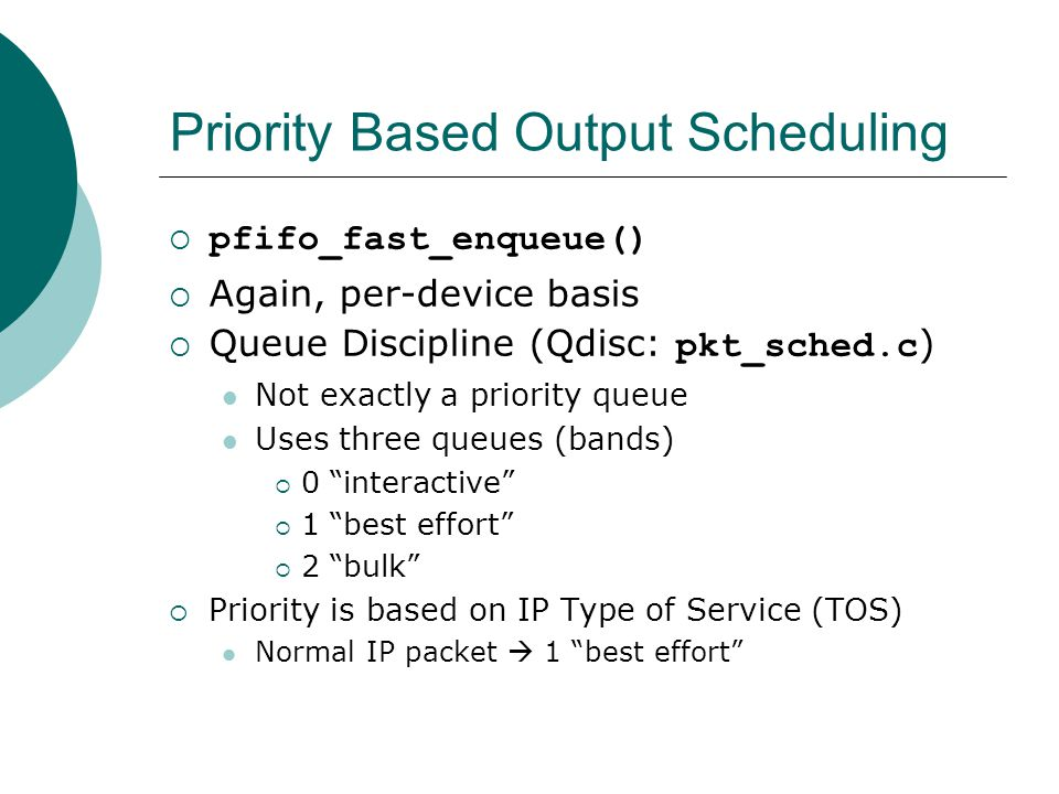 Priority Based Output Scheduling  pfifo_fast_enqueue()  Again, per-device basis  Queue Discipline (Qdisc: pkt_sched.c ) Not exactly a priority queue Uses three queues (bands)  0 interactive  1 best effort  2 bulk  Priority is based on IP Type of Service (TOS) Normal IP packet  1 best effort