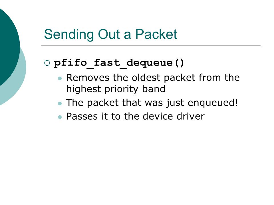 Sending Out a Packet  pfifo_fast_dequeue() Removes the oldest packet from the highest priority band The packet that was just enqueued.