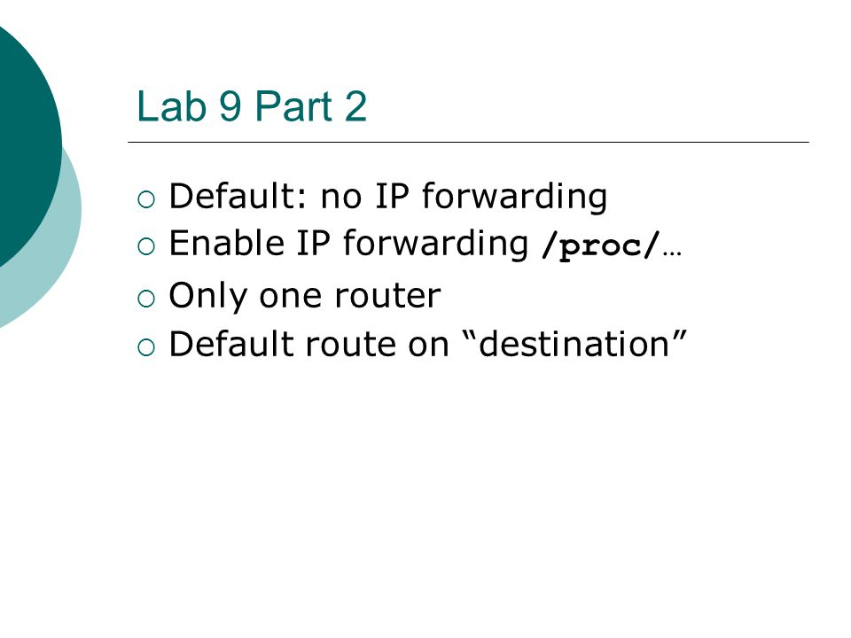 Lab 9 Part 2  Default: no IP forwarding  Enable IP forwarding /proc/…  Only one router  Default route on destination