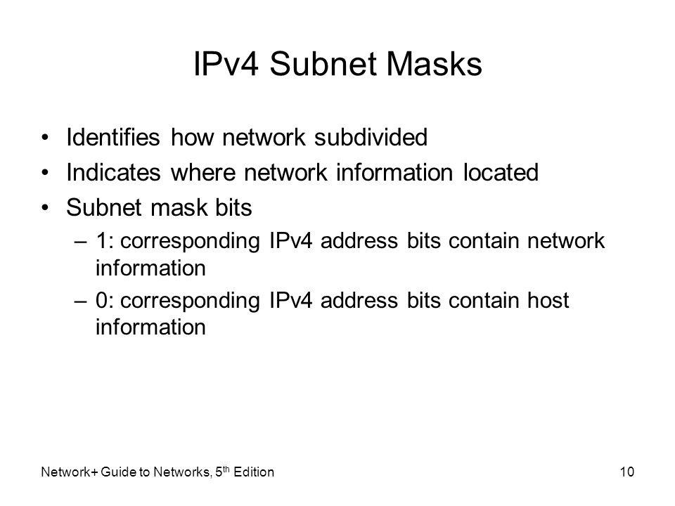 Network+ Guide to Networks, 5 th Edition10 IPv4 Subnet Masks Identifies how network subdivided Indicates where network information located Subnet mask