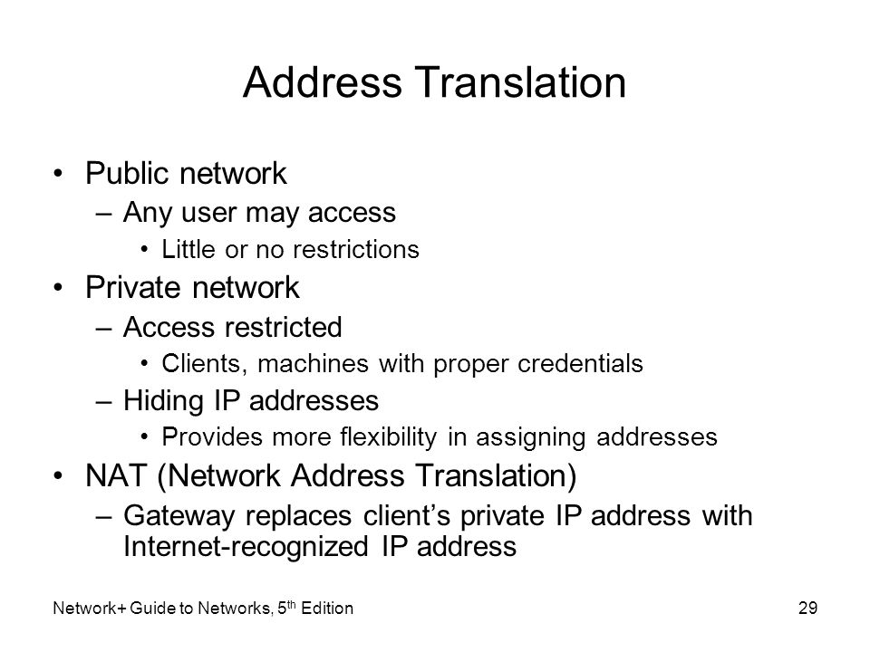 Network+ Guide to Networks, 5 th Edition29 Address Translation Public network –Any user may access Little or no restrictions Private network –Access r