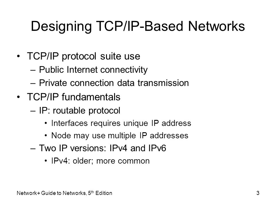 Network+ Guide to Networks, 5 th Edition3 Designing TCP/IP-Based Networks TCP/IP protocol suite use –Public Internet connectivity –Private connection