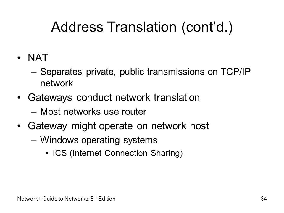Network+ Guide to Networks, 5 th Edition34 Address Translation (cont'd.) NAT –Separates private, public transmissions on TCP/IP network Gateways condu