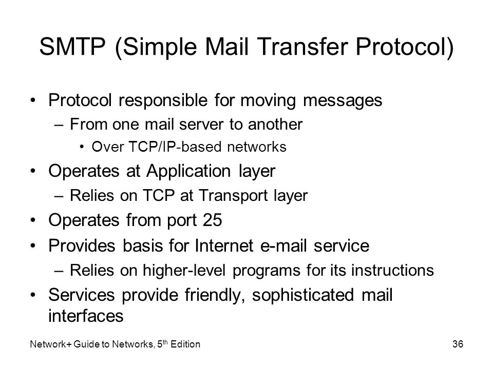Network+ Guide to Networks, 5 th Edition36 SMTP (Simple Mail Transfer Protocol) Protocol responsible for moving messages –From one mail server to anot