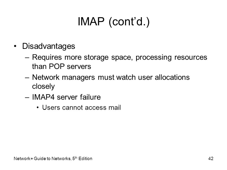 Network+ Guide to Networks, 5 th Edition42 IMAP (cont'd.) Disadvantages –Requires more storage space, processing resources than POP servers –Network m