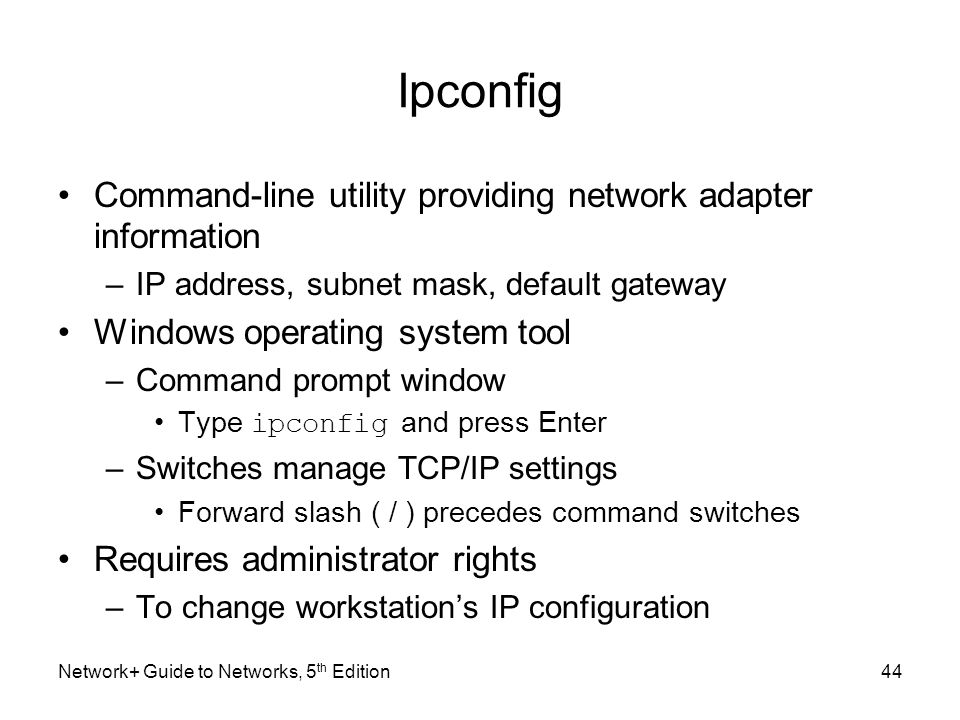 Network+ Guide to Networks, 5 th Edition44 Ipconfig Command-line utility providing network adapter information –IP address, subnet mask, default gatew