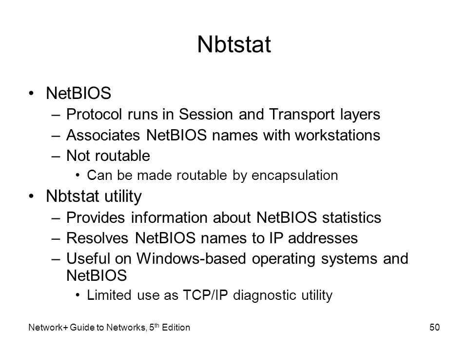 Network+ Guide to Networks, 5 th Edition50 Nbtstat NetBIOS –Protocol runs in Session and Transport layers –Associates NetBIOS names with workstations