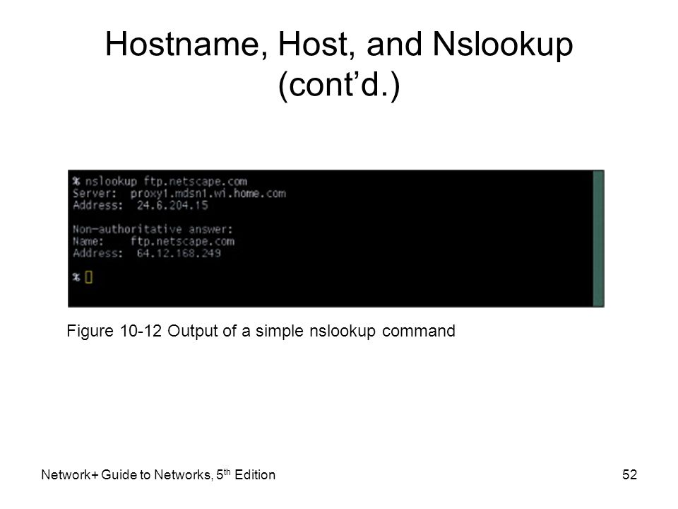 Network+ Guide to Networks, 5 th Edition52 Hostname, Host, and Nslookup (cont'd.) Figure 10-12 Output of a simple nslookup command