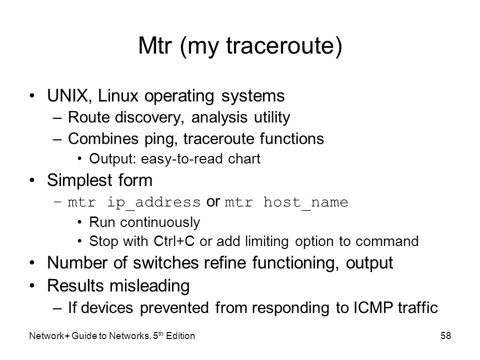 Network+ Guide to Networks, 5 th Edition58 Mtr (my traceroute) UNIX, Linux operating systems –Route discovery, analysis utility –Combines ping, tracer