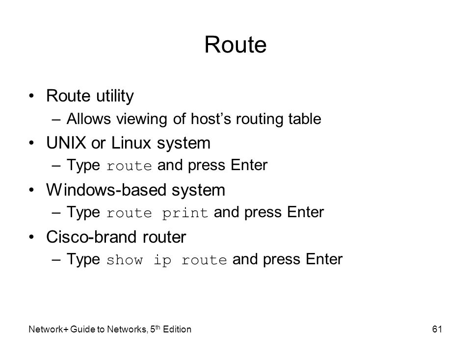 Network+ Guide to Networks, 5 th Edition61 Route Route utility –Allows viewing of host's routing table UNIX or Linux system –Type route and press Ente