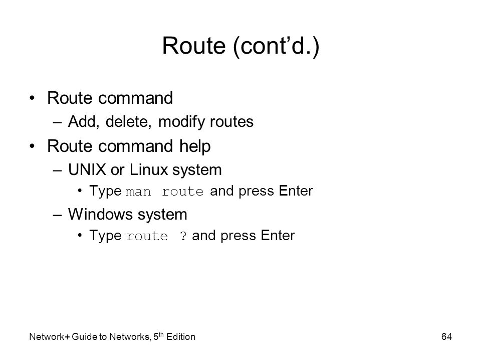 Network+ Guide to Networks, 5 th Edition64 Route (cont'd.) Route command –Add, delete, modify routes Route command help –UNIX or Linux system Type man