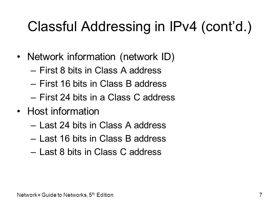 Network+ Guide to Networks, 5 th Edition7 Classful Addressing in IPv4 (cont'd.) Network information (network ID) –First 8 bits in Class A address –Fir