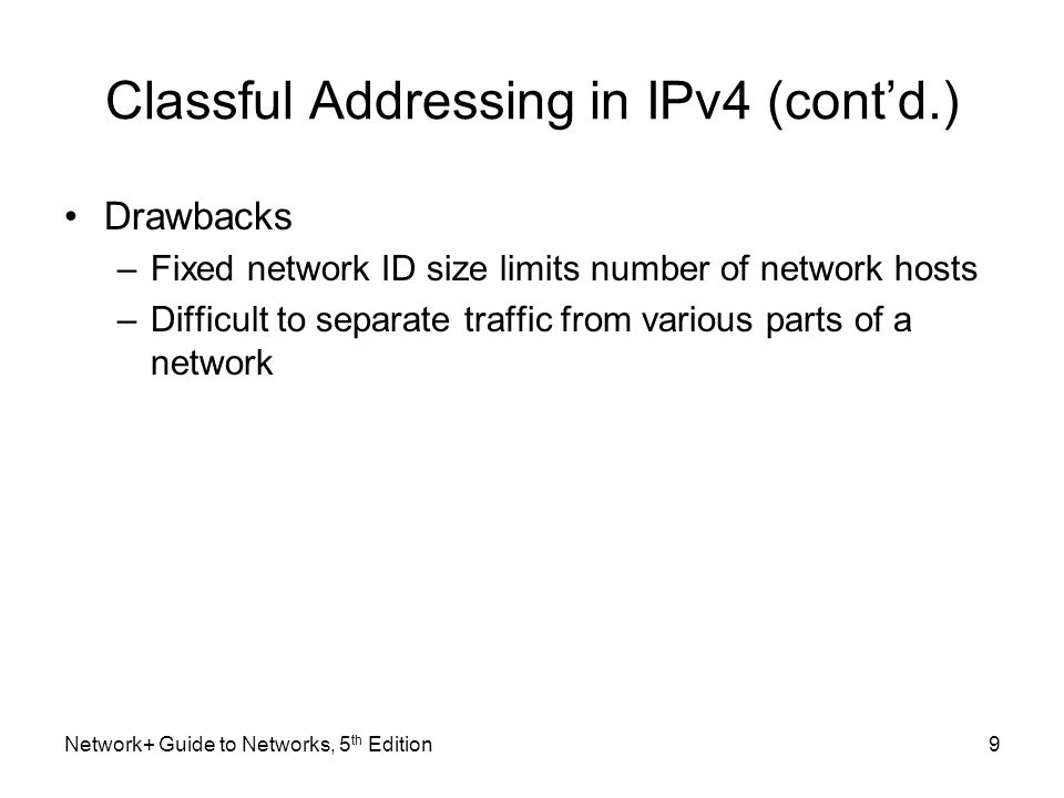 Network+ Guide to Networks, 5 th Edition9 Classful Addressing in IPv4 (cont'd.) Drawbacks –Fixed network ID size limits number of network hosts –Diffi