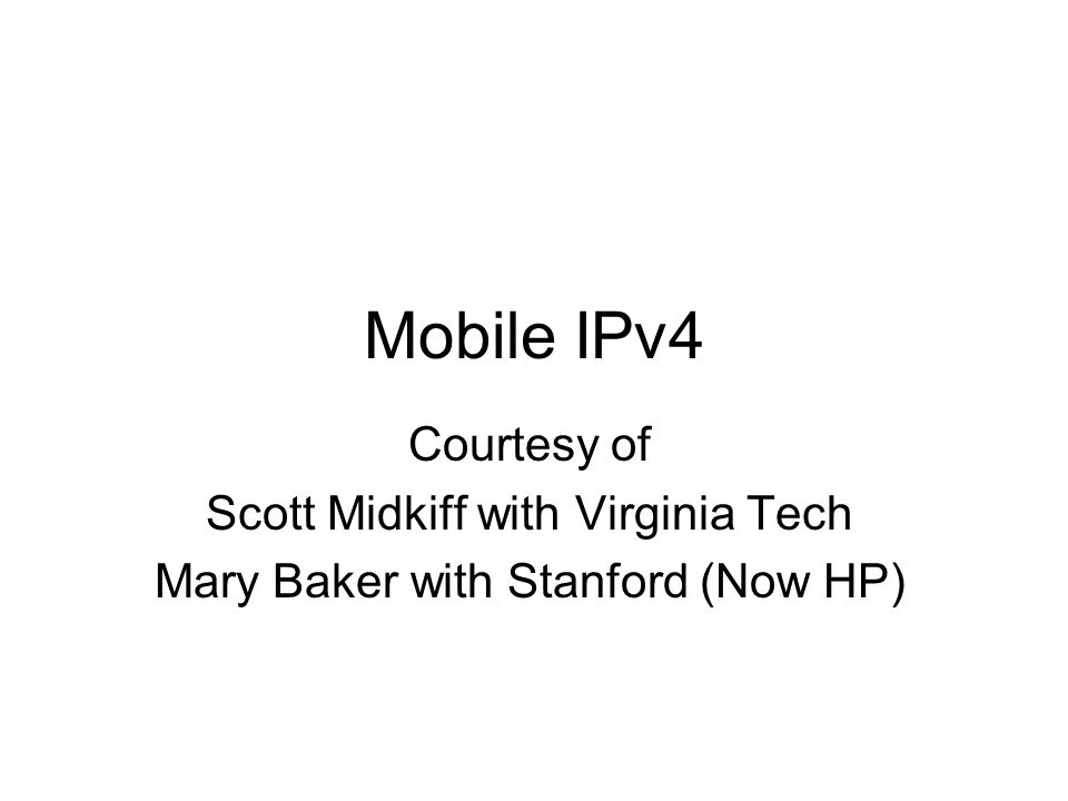 Mobile IPv4 Courtesy of Scott Midkiff with Virginia Tech Mary Baker with Stanford (Now HP)