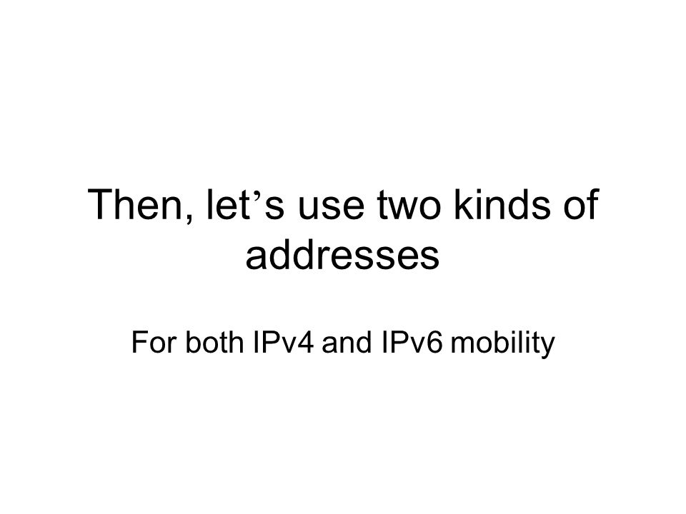Then, let ' s use two kinds of addresses For both IPv4 and IPv6 mobility