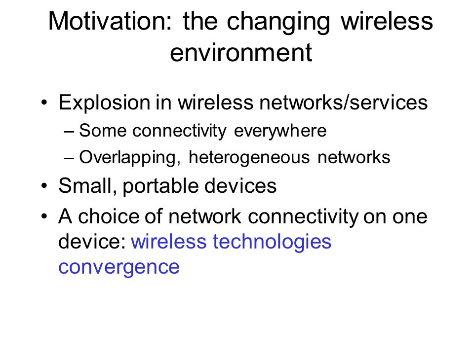 Motivation: the changing wireless environment Explosion in wireless networks/services –Some connectivity everywhere –Overlapping, heterogeneous networks Small, portable devices A choice of network connectivity on one device: wireless technologies convergence