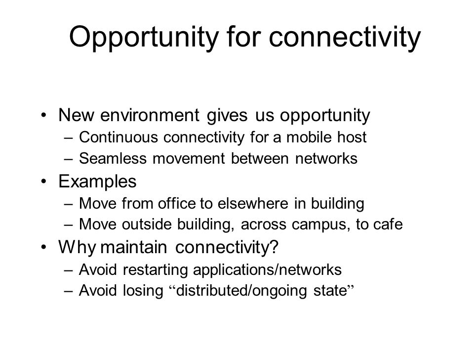 Opportunity for connectivity New environment gives us opportunity –Continuous connectivity for a mobile host –Seamless movement between networks Examples –Move from office to elsewhere in building –Move outside building, across campus, to cafe Why maintain connectivity.