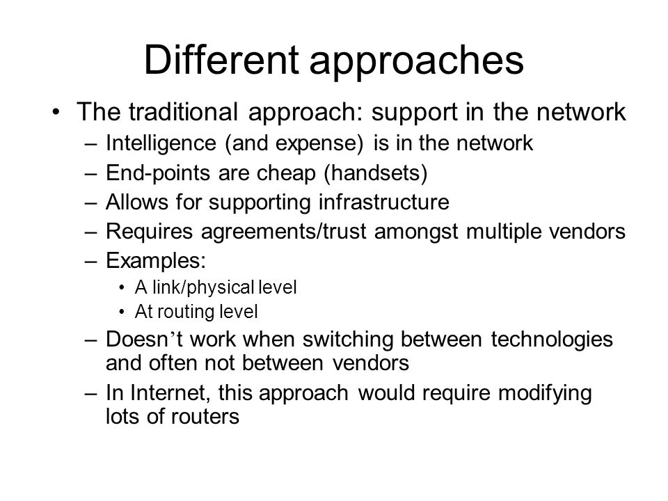 Different approaches The traditional approach: support in the network –Intelligence (and expense) is in the network –End-points are cheap (handsets) –Allows for supporting infrastructure –Requires agreements/trust amongst multiple vendors –Examples: A link/physical level At routing level –Doesn ' t work when switching between technologies and often not between vendors –In Internet, this approach would require modifying lots of routers
