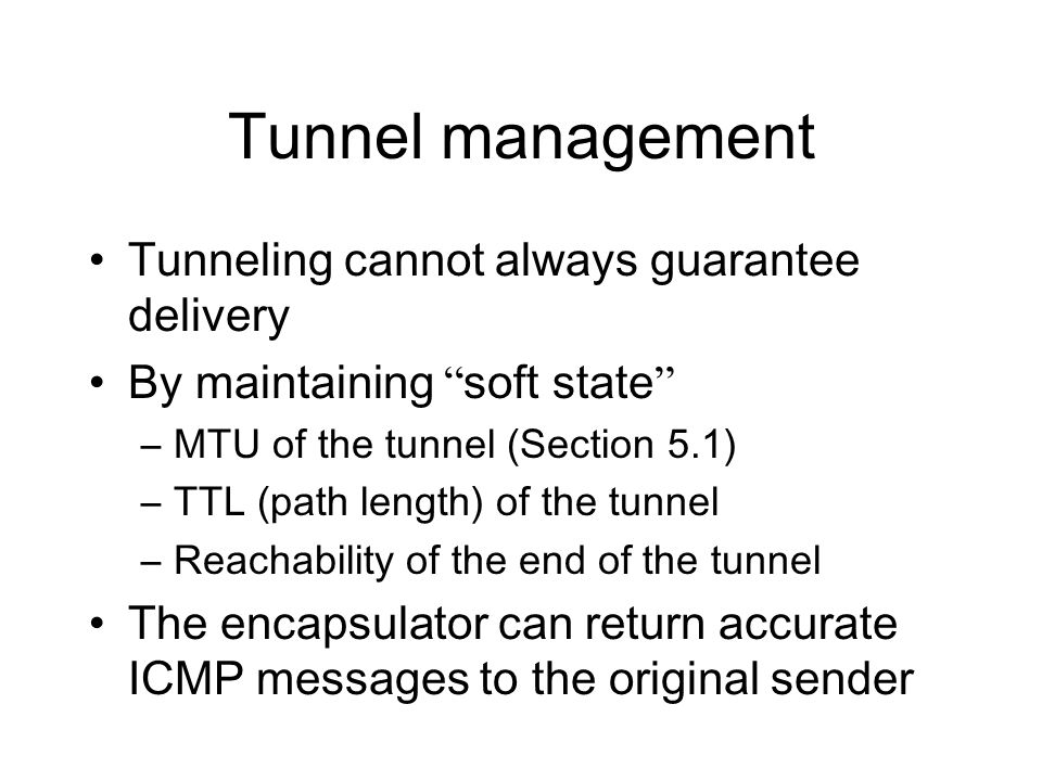 Tunnel management Tunneling cannot always guarantee delivery By maintaining soft state –MTU of the tunnel (Section 5.1) –TTL (path length) of the tunnel –Reachability of the end of the tunnel The encapsulator can return accurate ICMP messages to the original sender