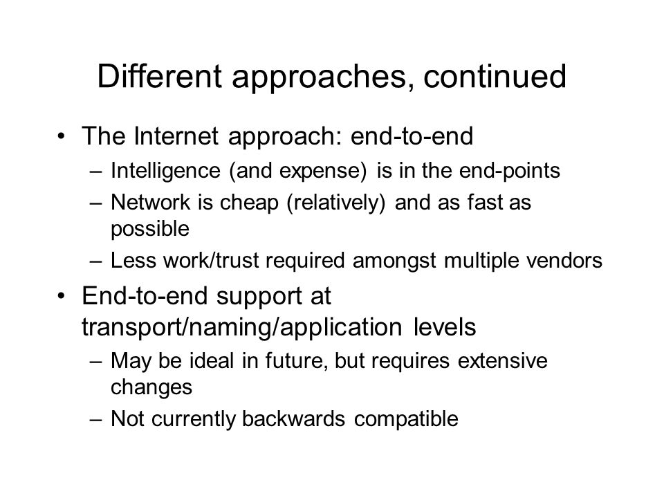 Different approaches, continued The Internet approach: end-to-end –Intelligence (and expense) is in the end-points –Network is cheap (relatively) and as fast as possible –Less work/trust required amongst multiple vendors End-to-end support at transport/naming/application levels –May be ideal in future, but requires extensive changes –Not currently backwards compatible