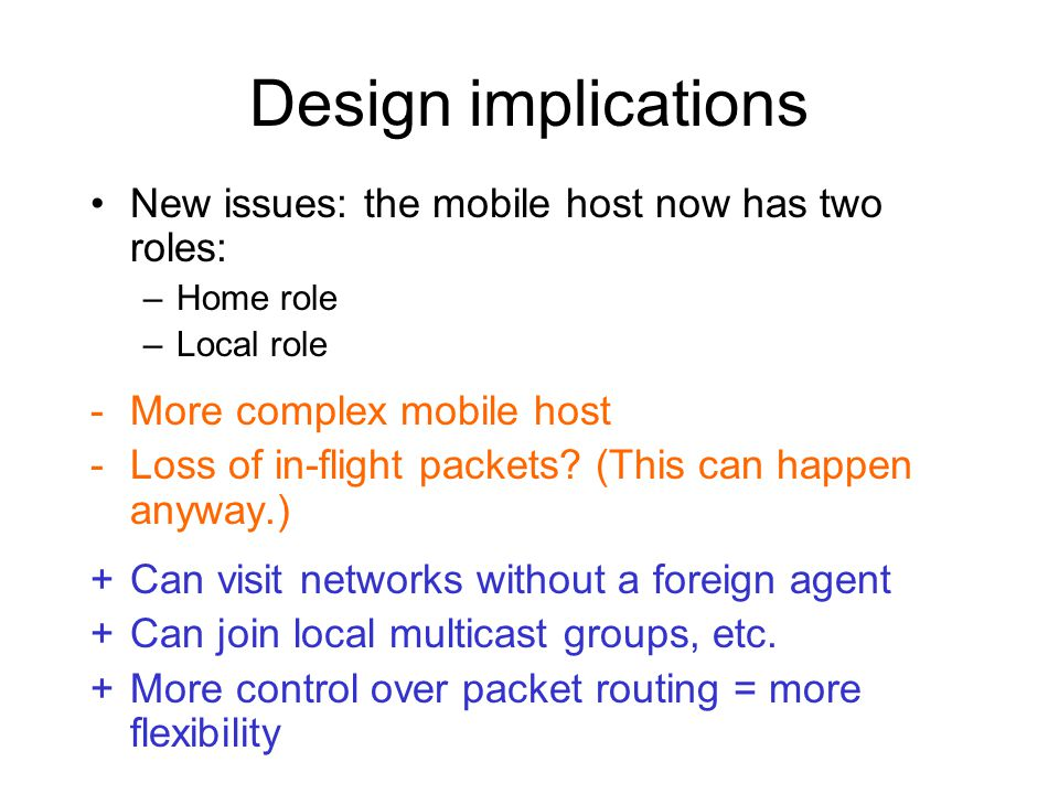 Design implications New issues: the mobile host now has two roles: –Home role –Local role -More complex mobile host -Loss of in-flight packets.