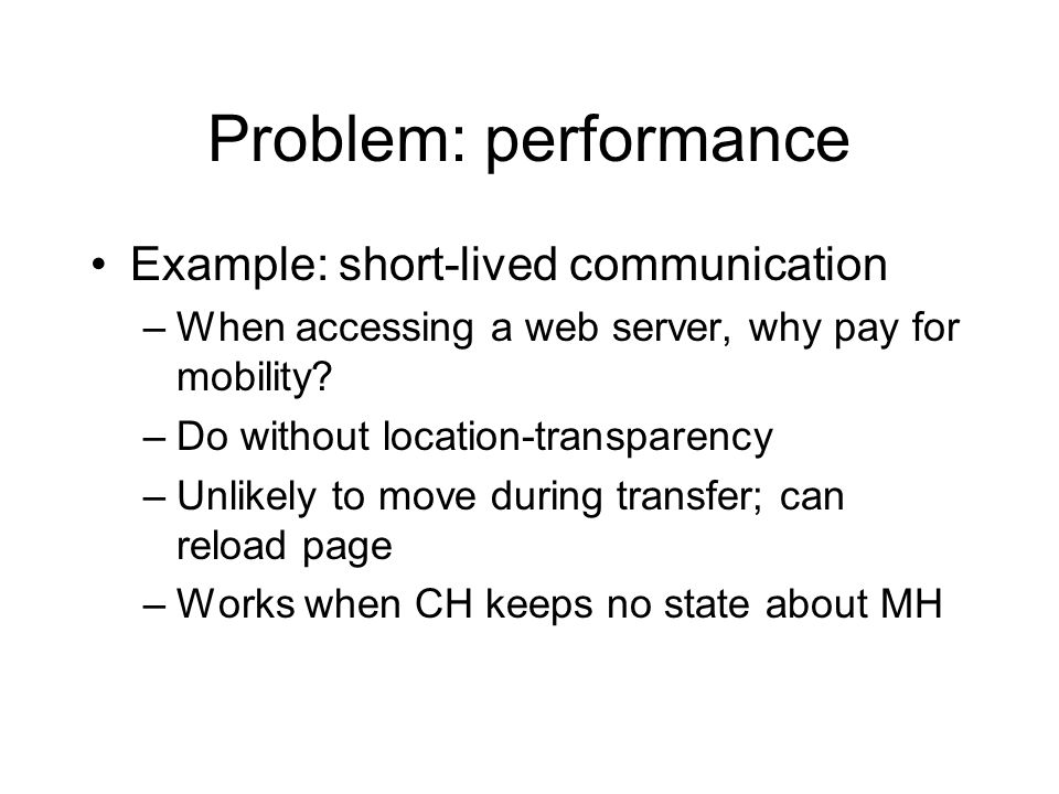 Problem: performance Example: short-lived communication –When accessing a web server, why pay for mobility.