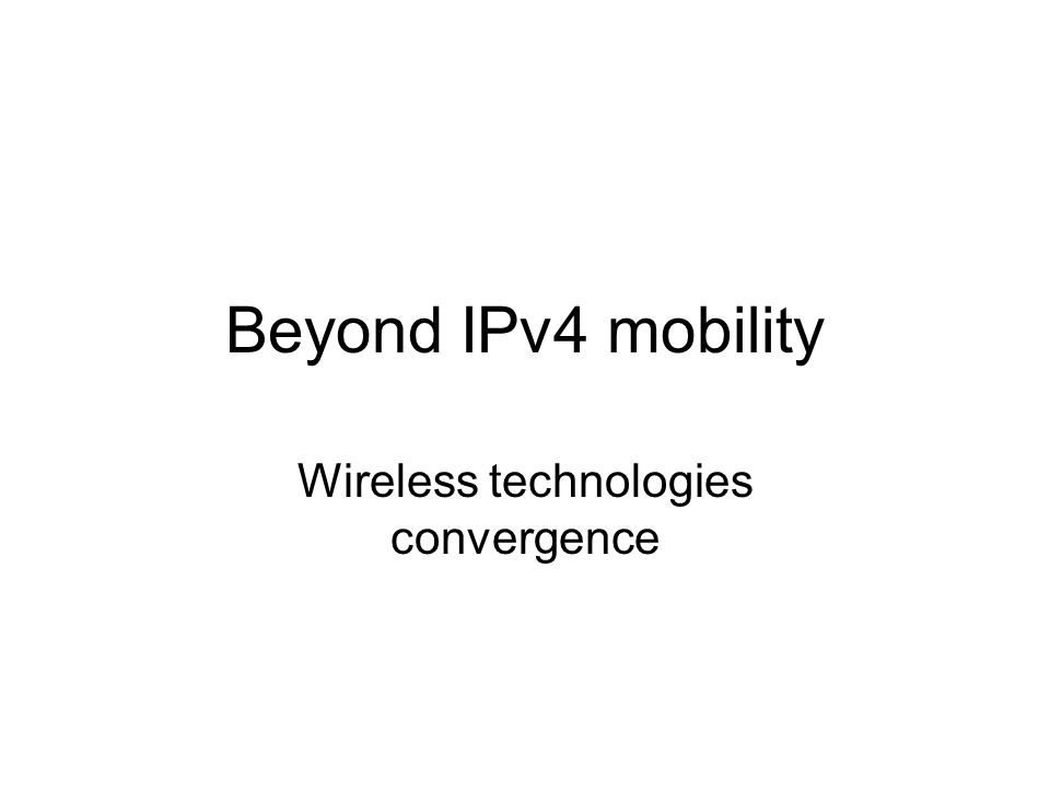 Beyond IPv4 mobility Wireless technologies convergence