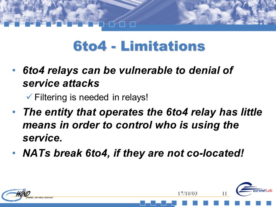 17/10/0311 6to4 - Limitations 6to4 relays can be vulnerable to denial of service attacks Filtering is needed in relays! The entity that operates the 6