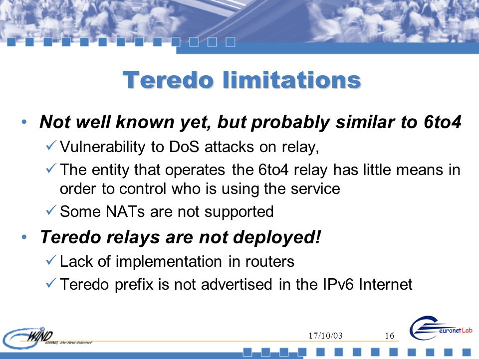 17/10/0316 Teredo limitations Not well known yet, but probably similar to 6to4 Vulnerability to DoS attacks on relay, The entity that operates the 6to4 relay has little means in order to control who is using the service Some NATs are not supported Teredo relays are not deployed.