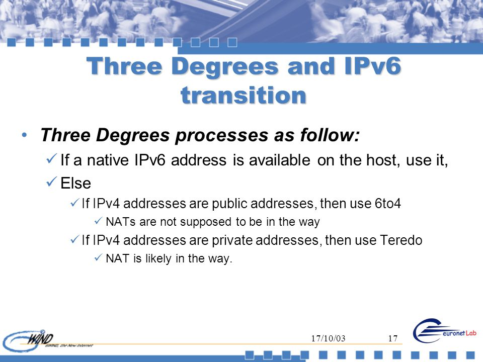 17/10/0317 Three Degrees and IPv6 transition Three Degrees processes as follow: If a native IPv6 address is available on the host, use it, Else If IPv4 addresses are public addresses, then use 6to4 NATs are not supposed to be in the way If IPv4 addresses are private addresses, then use Teredo NAT is likely in the way.