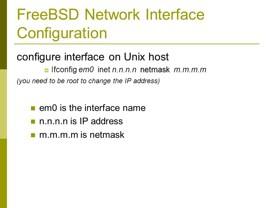 FreeBSD Network Interface Configuration configure interface on Unix host netmask  Ifconfig em0 inet n.n.n.n netmask m.m.m.m (you need to be root to change the IP address) em0 is the interface name n.n.n.n is IP address m.m.m.m is netmask
