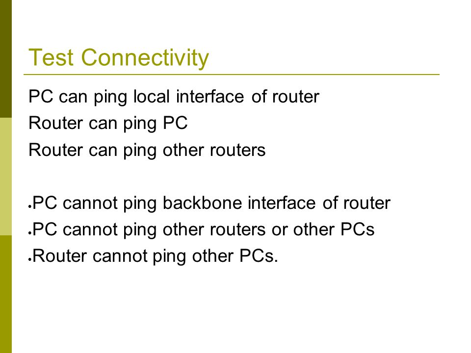 Test Connectivity PC can ping local interface of router Router can ping PC Router can ping other routers  PC cannot ping backbone interface of router  PC cannot ping other routers or other PCs  Router cannot ping other PCs.