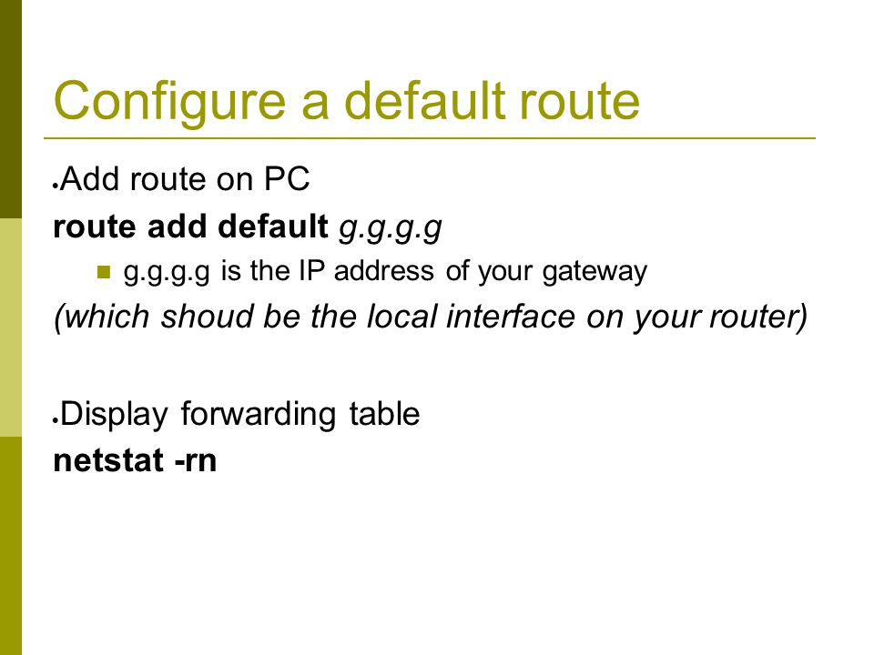 Configure a default route  Add route on PC route add default g.g.g.g g.g.g.g is the IP address of your gateway (which shoud be the local interface on