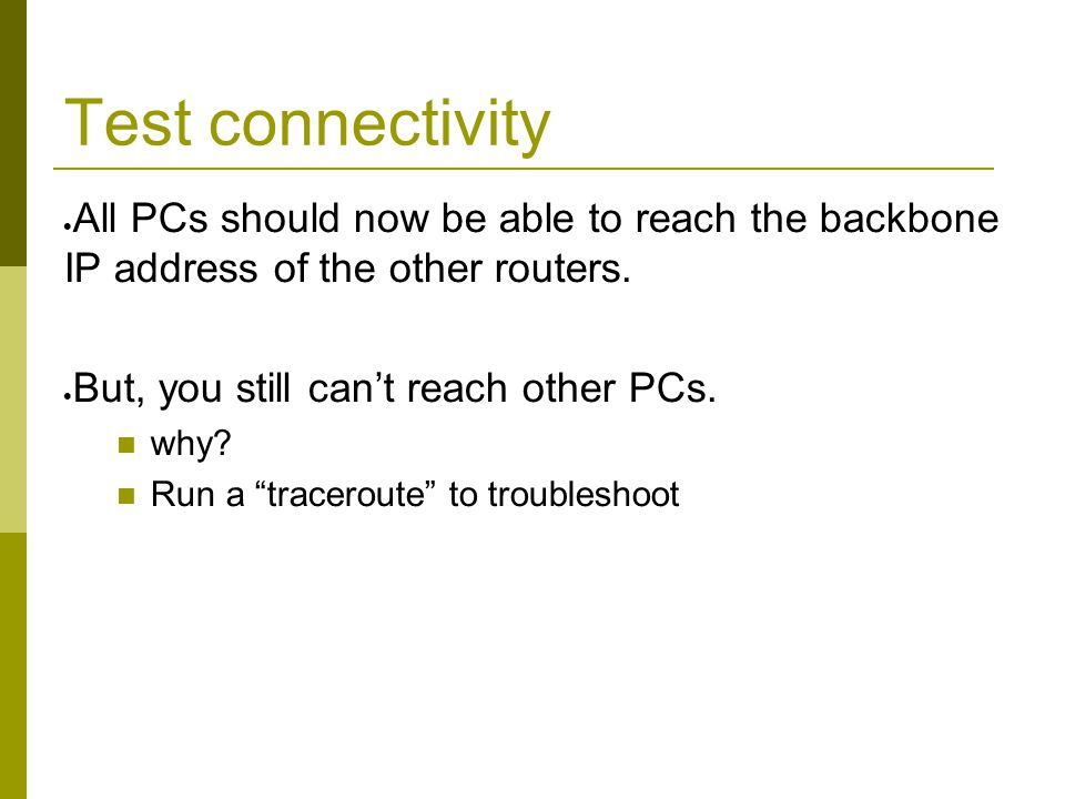 Test connectivity  All PCs should now be able to reach the backbone IP address of the other routers.  But, you still can't reach other PCs. why? Run