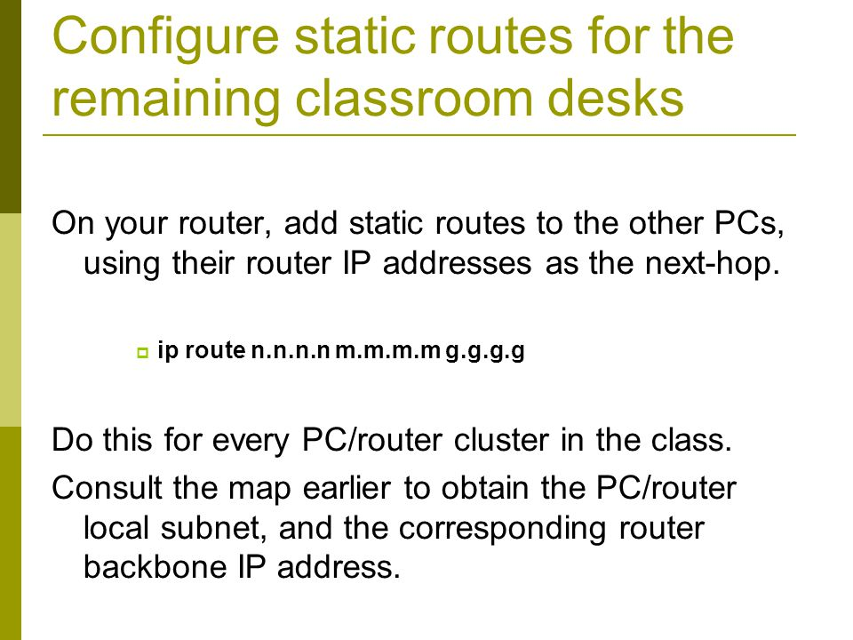 Configure static routes for the remaining classroom desks On your router, add static routes to the other PCs, using their router IP addresses as the n