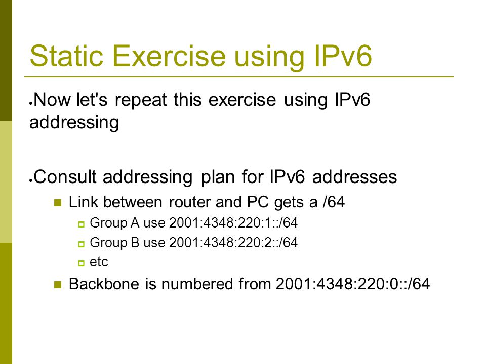 Static Exercise using IPv6  Now let s repeat this exercise using IPv6 addressing  Consult addressing plan for IPv6 addresses Link between router and PC gets a /64  Group A use 2001:4348:220:1::/64  Group B use 2001:4348:220:2::/64  etc Backbone is numbered from 2001:4348:220:0::/64