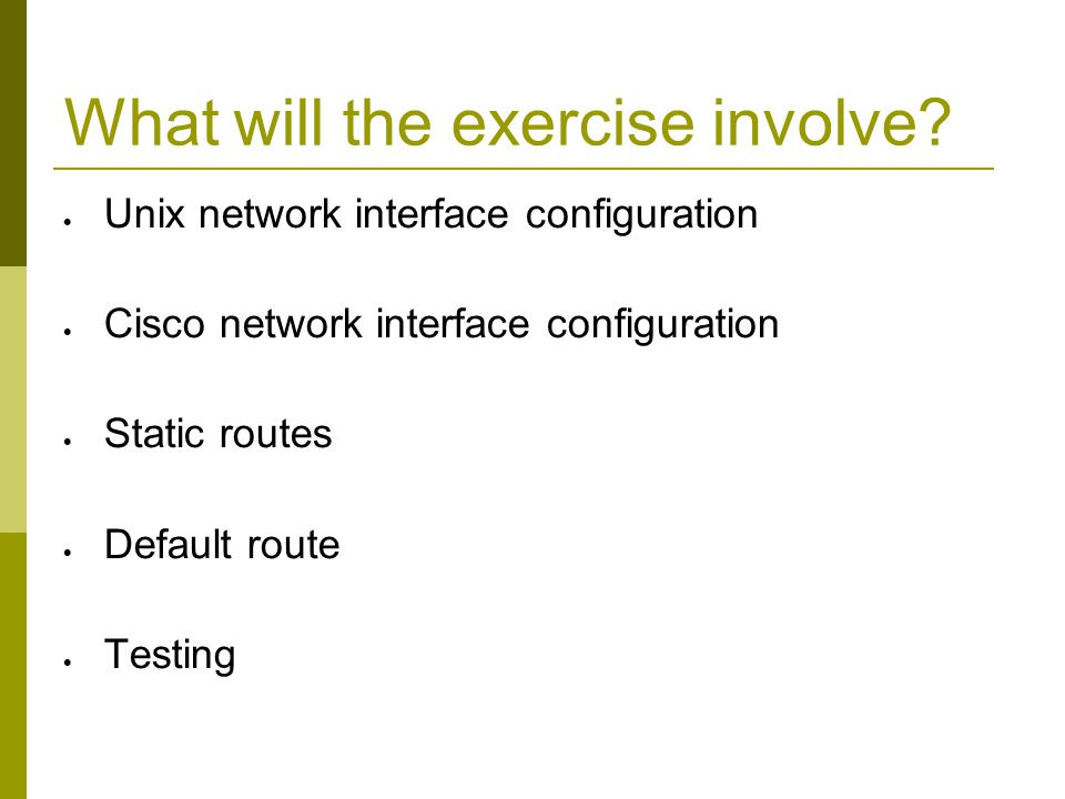 What will the exercise involve?  Unix network interface configuration  Cisco network interface configuration  Static routes  Default route  Testi