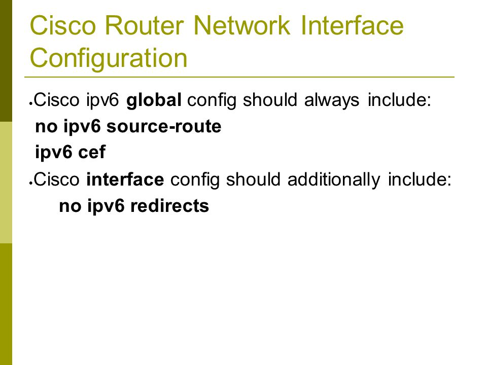 Cisco Router Network Interface Configuration  Cisco ipv6 global config should always include: no ipv6 source-route ipv6 cef  Cisco interface config should additionally include: no ipv6 redirects