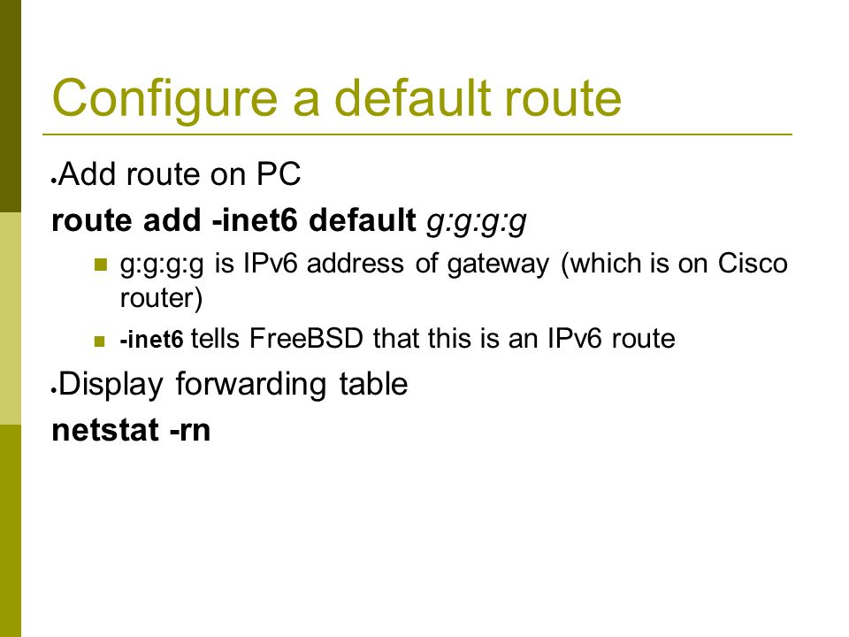 Configure a default route  Add route on PC route add -inet6 default g:g:g:g g:g:g:g is IPv6 address of gateway (which is on Cisco router) -inet6 tells FreeBSD that this is an IPv6 route  Display forwarding table netstat -rn
