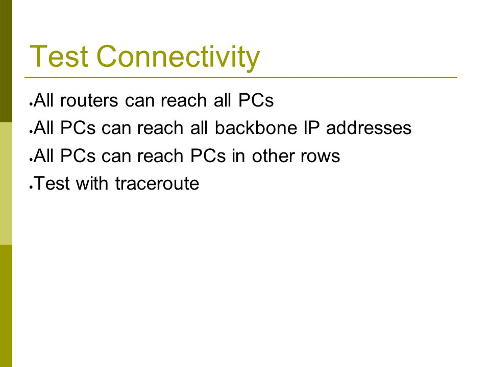 Test Connectivity  All routers can reach all PCs  All PCs can reach all backbone IP addresses  All PCs can reach PCs in other rows  Test with trac