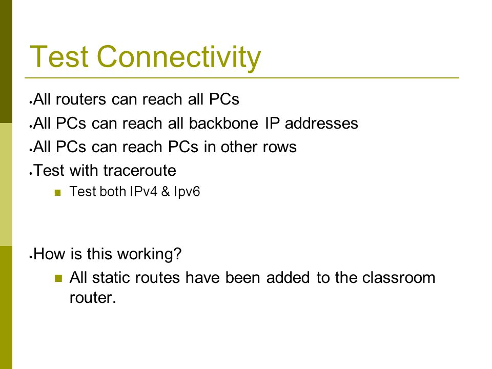 Test Connectivity  All routers can reach all PCs  All PCs can reach all backbone IP addresses  All PCs can reach PCs in other rows  Test with traceroute Test both IPv4 & Ipv6  How is this working.