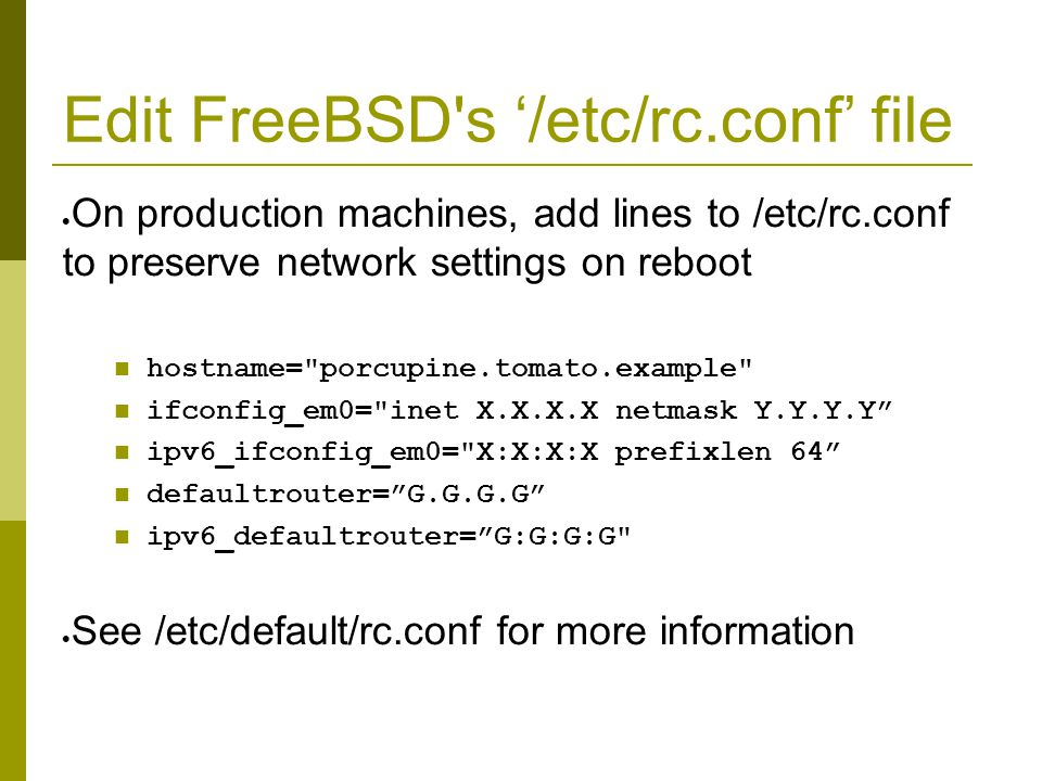Edit FreeBSD s '/etc/rc.conf' file  On production machines, add lines to /etc/rc.conf to preserve network settings on reboot hostname= porcupine.tomato.example ifconfig_em0= inet X.X.X.X netmask Y.Y.Y.Y ipv6_ifconfig_em0= X:X:X:X prefixlen 64 defaultrouter= G.G.G.G ipv6_defaultrouter= G:G:G:G  See /etc/default/rc.conf for more information
