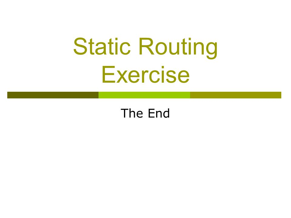 Static Routing Exercise The End