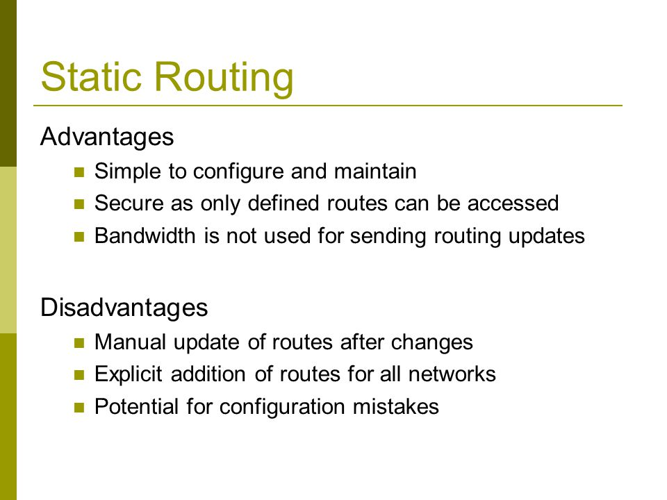 Static Routing Advantages Simple to configure and maintain Secure as only defined routes can be accessed Bandwidth is not used for sending routing upd