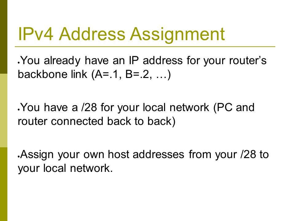 IPv4 Address Assignment  You already have an IP address for your router's backbone link (A=.1, B=.2, …)  You have a /28 for your local network (PC a