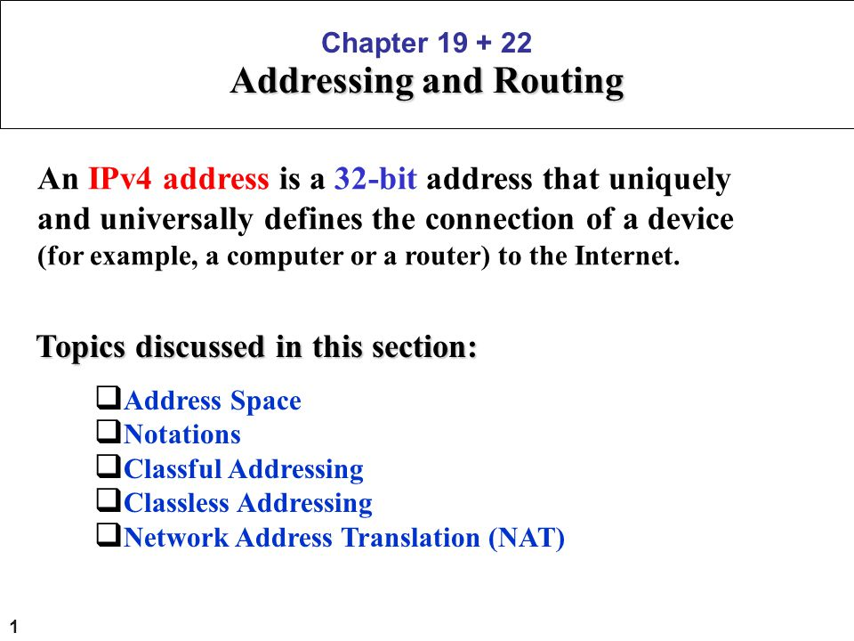 1 Chapter 19 + 22 Addressing and Routing An IPv4 address is a 32-bit address that uniquely and universally defines the connection of a device (for exa