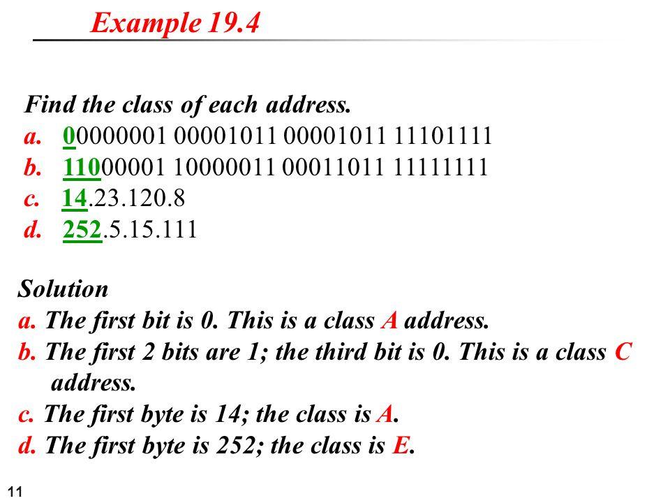 11 Find the class of each address. a. 00000001 00001011 00001011 11101111 b. 11000001 10000011 00011011 11111111 c. 14.23.120.8 d. 252.5.15.111 Exampl